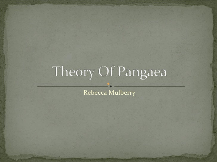The Theory of Pangaea by: Rebecca