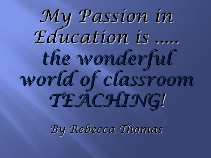 My Passion in Education is ..... the wonderful world of classroom TEACHING ! By Rebecca Thomas