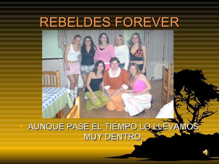 REBELDES FOREVER <ul><li>AUNQUE PASE EL TIEMPO LO LLEVAMOS MUY DENTRO. </li></ul>