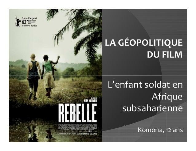 LA GÉOPOLITIQUE        DU FILML'enfant soldat en           Afrique   subsaharienne       Komona, 12 ans