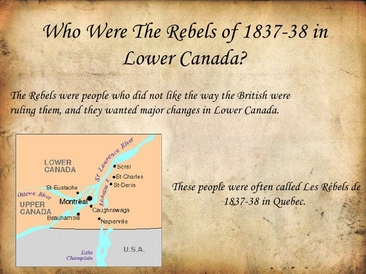 the causes for the rebellion of 1837 The rebellions of 1837 were a pair of canadian armed uprisings that occurred in 1837 and 1838 in response to frustrations in political reform however, these persons were not so convicted because their views aligned with the liberalism of the united states, and thus caused some kind of offence to.