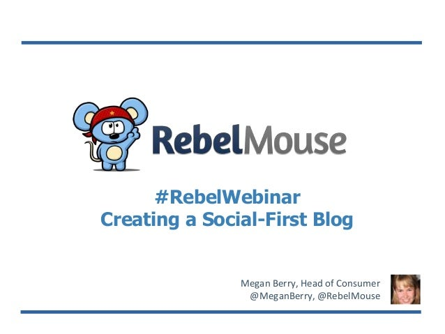#RebelWebinar Creating a Social-First Blog Megan Berry, Head of Consumer @MeganBerry, @RebelMouse