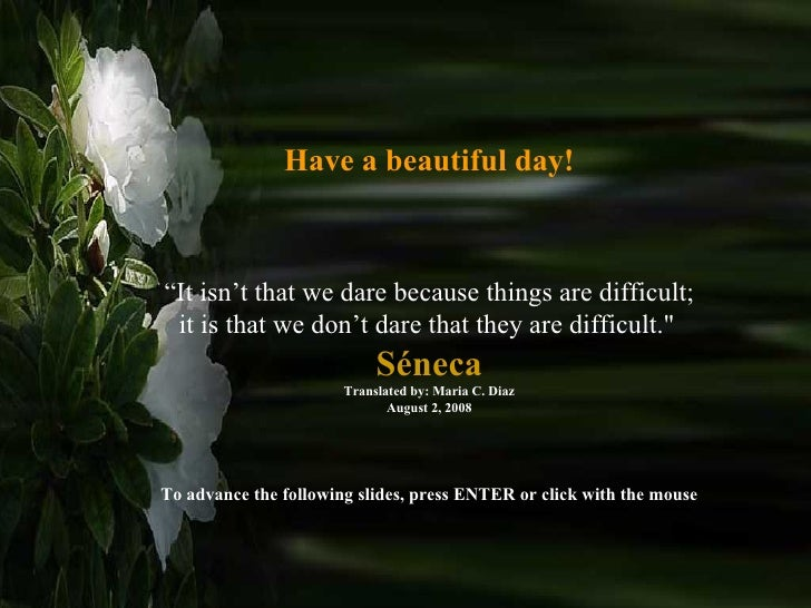 """Have a beautiful day! """" It isn't that we dare because things are difficult; it is that we don't dare that they are difficu..."""