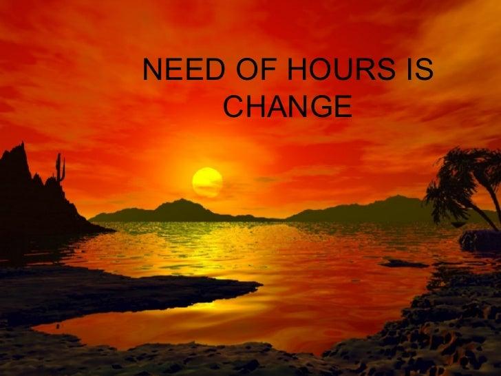 NEED OF HOURS IS CHANGE