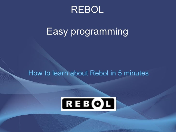 REBOL Easy programming How to learn about Rebol in 5 minutes