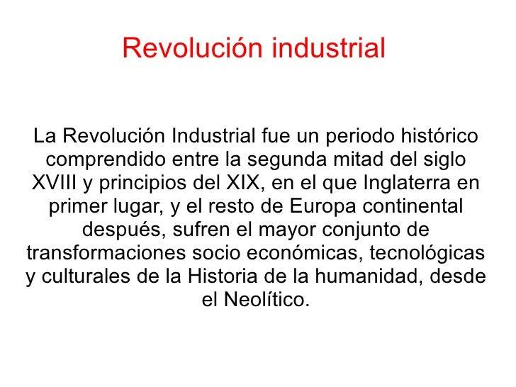 Revolución industrial  La Revolución Industrial fue un periodo histórico comprendido entre la segunda mitad del siglo XVII...