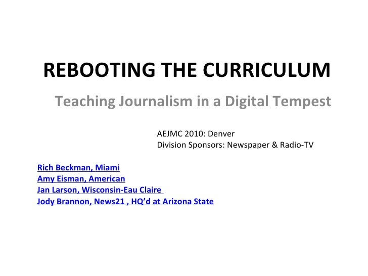 REBOOTING THE CURRICULUM Teaching Journalism in a Digital Tempest AEJMC 2010: Denver Division Sponsors: Newspaper & Radio-...