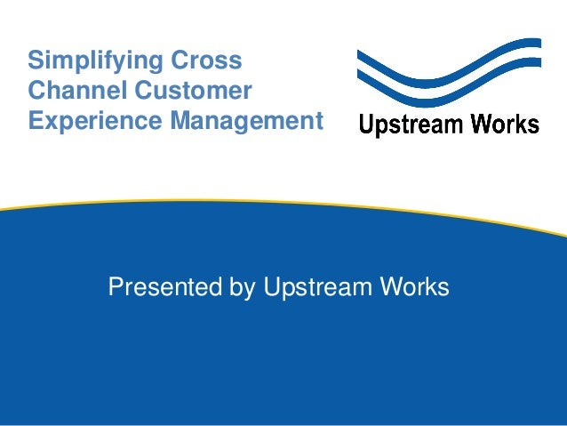 Presented by Upstream Works Simplifying Cross Channel Customer Experience Management