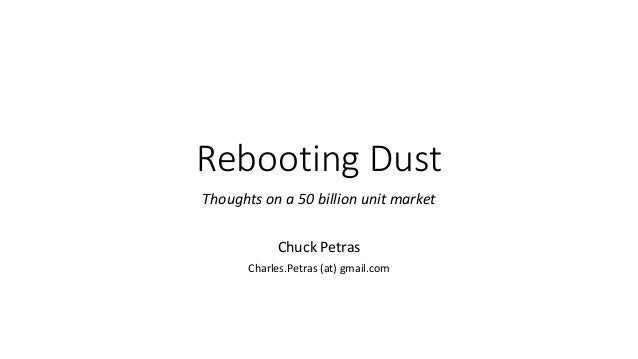 Rebooting Dust Thoughts on a 50 billion unit market Chuck Petras Charles.Petras (at) gmail.com