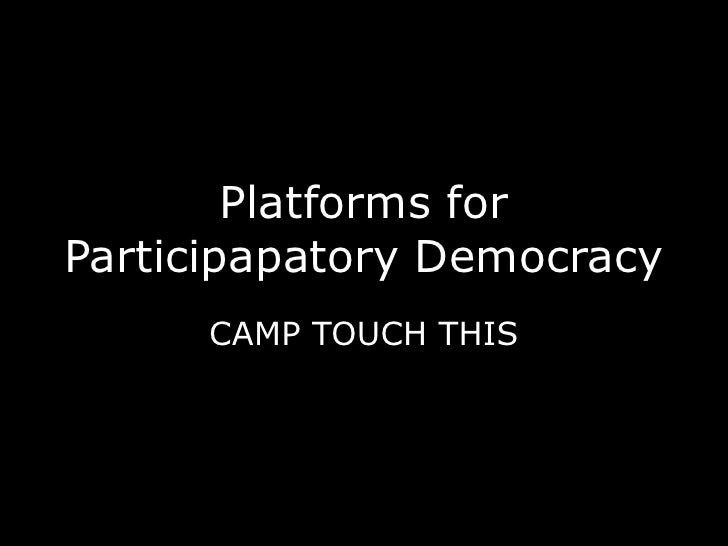 Platforms for Participapatory Democracy<br />CAMP TOUCH THIS<br />