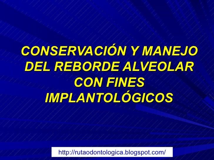 <ul>CONSERVACIÓN Y MANEJO DEL REBORDE ALVEOLAR CON FINES IMPLANTOLÓGICOS </ul>http://rutaodontologica.blogspot.com/