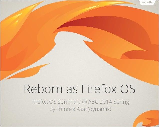 Reborn as Firefox OS Firefox OS Summary @ ABC 2014 Spring by Tomoya Asai (dynamis)