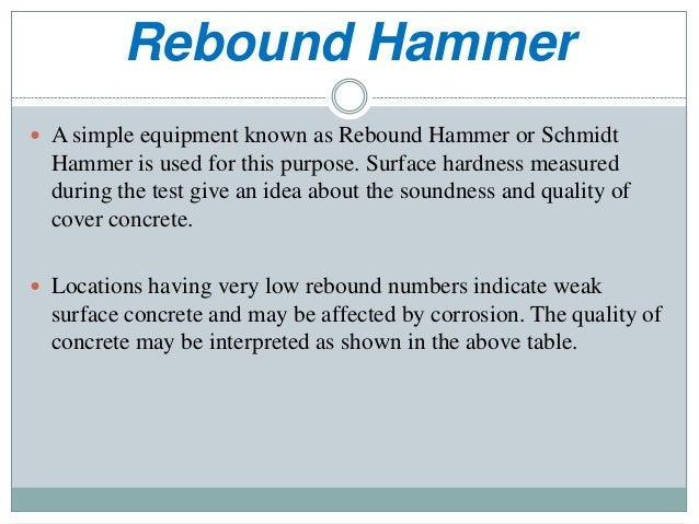 Rebound Hammer  A simple equipment known as Rebound Hammer or Schmidt Hammer is used for this purpose. Surface hardness m...