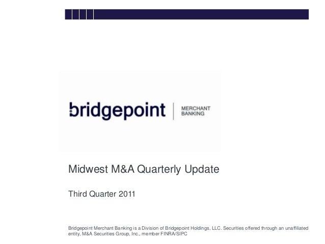 Midwest M&A Quarterly Update              Third Quarter 2011Bridge        Bridgepoint Merchant Banking is a Division of Br...