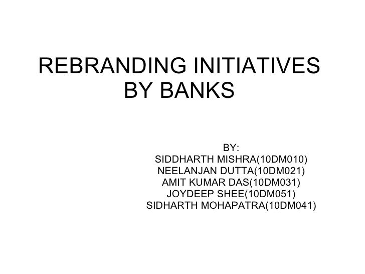 REBRANDING INITIATIVES BY BANKS BY: SIDDHARTH MISHRA(10DM010) NEELANJAN DUTTA(10DM021) AMIT KUMAR DAS(10DM031) JOYDEEP SHE...