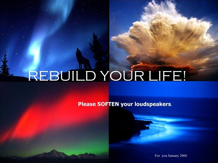 REBUILD YOUR LIFE!  Please SOFTEN your loudspeakers .  For  you January 2006