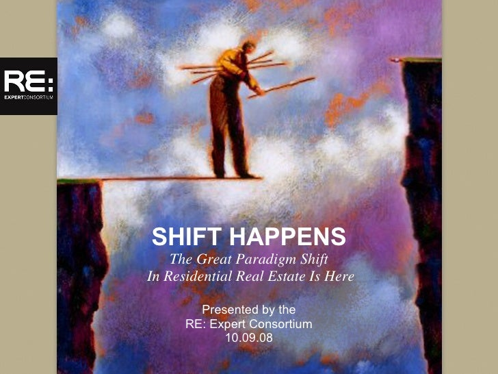 SHIFT HAPPENS The Great Paradigm Shift  In Residential Real Estate Is Here Presented by the RE: Expert Consortium 10.09.08