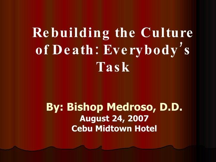 Rebuilding the Culture of Death: Everybody's Task By: Bishop Medroso, D.D. August 24, 2007 Cebu Midtown Hotel