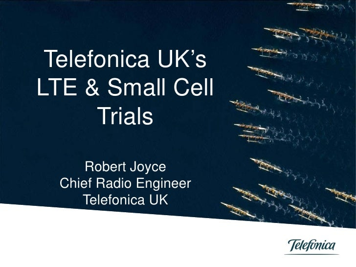 Telefonica UK'sLTE & Small Cell      Trials      Robert Joyce  Chief Radio Engineer     Telefonica UK