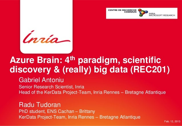 Azure Brain: 4th paradigm, scientificdiscovery & (really) big data (REC201)Gabriel AntoniuSenior Research Scientist, Inria...