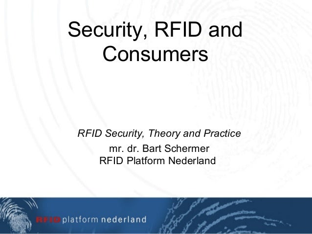 Security, RFID and Consumers RFID Security, Theory and Practice mr. dr. Bart Schermer RFID Platform Nederland