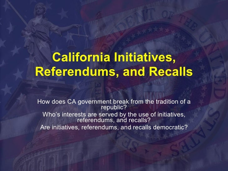 California Initiatives, Referendums, and Recalls How does CA government break from the tradition of a republic? Who's inte...