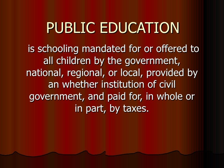 PUBLIC EDUCATION is schooling mandated for or offered to all children by the government, national, regional, or local, pro...
