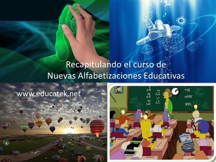 Recapitulando el curso de       Nuevas Alfabetizaciones Educativaswww.educatek.net                      ?