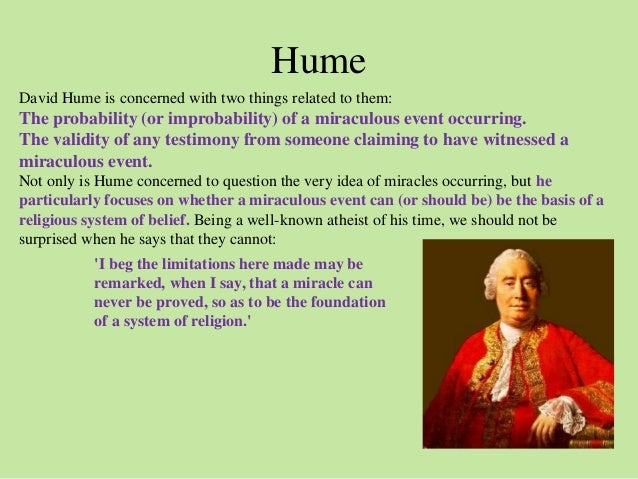 """an analysis of miracles in of miracles by david hume 1 introduction david hume (1711-1776) was an important figure in the scottish enlightenment he was a sceptic and is noted for his arguments against the cosmological and teleological arguments for the existence of god his article """"on miracles"""" in chapter 10 of """"an enquiry concerning human understanding"""" (published in 1748) has also been highly influential."""