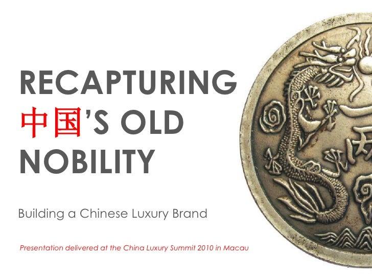 RECAPTURING中国'S OLDNOBILITYBuilding a Chinese Luxury BrandPresentation delivered at the China Luxury Summit 2010 in Macau ...