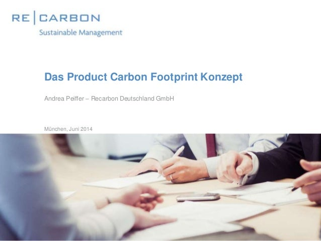 Das Product Carbon Footprint Konzept Andrea Peiffer – Recarbon Deutschland GmbH München, Juni 2014