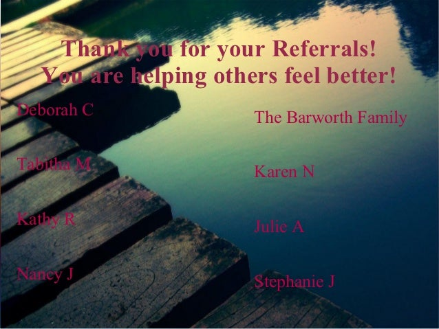 Thank you for your Referrals!  You are helping others feel better!Deborah C             The Barworth FamilyTabitha M      ...