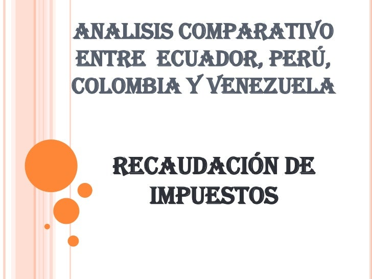 ANALISIS COMPARATIVO ENTRE  ECUADOR, PERÚ, COLOMBIA Y VENEZUELA<br />RECAUDACIÓN DE IMPUESTOS<br />