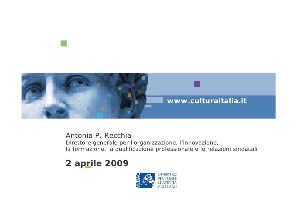 www.culturaitalia.it    Antonia P. Recchia Direttore generale per l'organizzazione, l'innovazione, la formazione, la quali...
