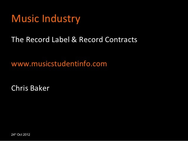 Music IndustryThe Record Label & Record Contractswww.musicstudentinfo.comChris Baker24th Oct 2012