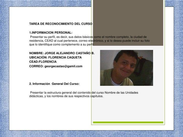 TAREA DE RECONOCIMIENTO DEL CURSO<br />1.INFORMACION PERSONAL:<br />Presentar su perfil, es decir, sus datos básicos como ...