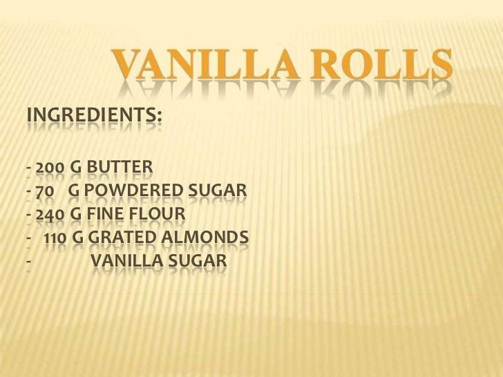 VANILLA ROLLSINGREDIENTS:- 200 G BUTTER- 70 G POWDERED SUGAR- 240 G FINE FLOUR- 110 G GRATED ALMONDS-       VANILLA SUGAR