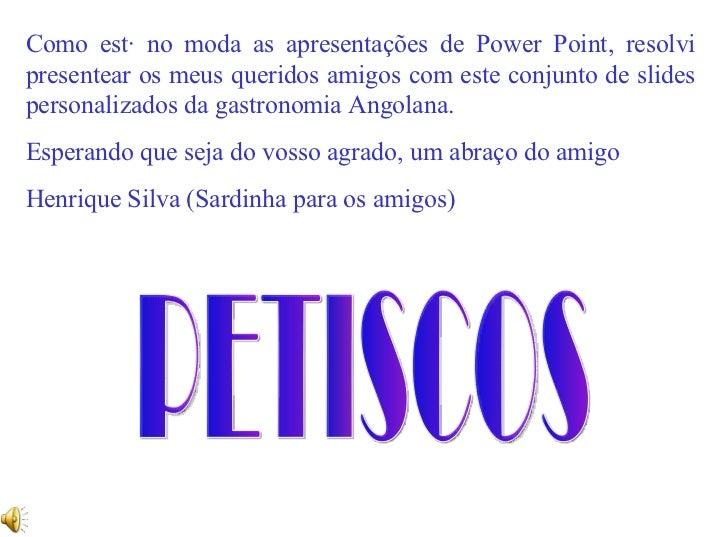 PETISCOS Como está no moda as apresentações de Power Point, resolvi presentear os meus queridos amigos com este conjunto d...