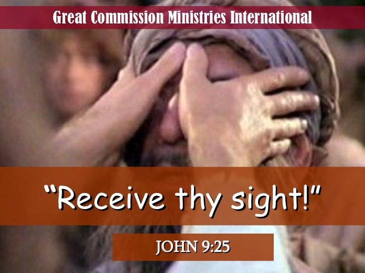 """ Receive thy sight!"" JOHN 9:25 Great Commission Ministries International"