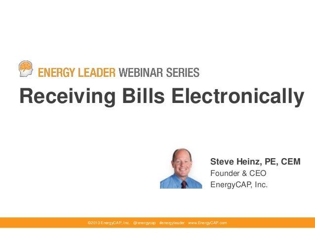 Receiving Bills Electronically©2013 EnergyCAP, Inc. @energycap #energyleader www.EnergyCAP.comSteve Heinz, PE, CEMFounder ...