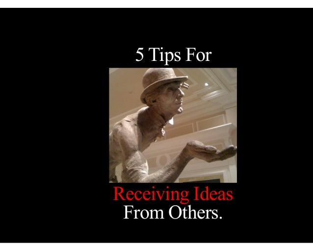5 Tips For  Receiving Ideas From Others.