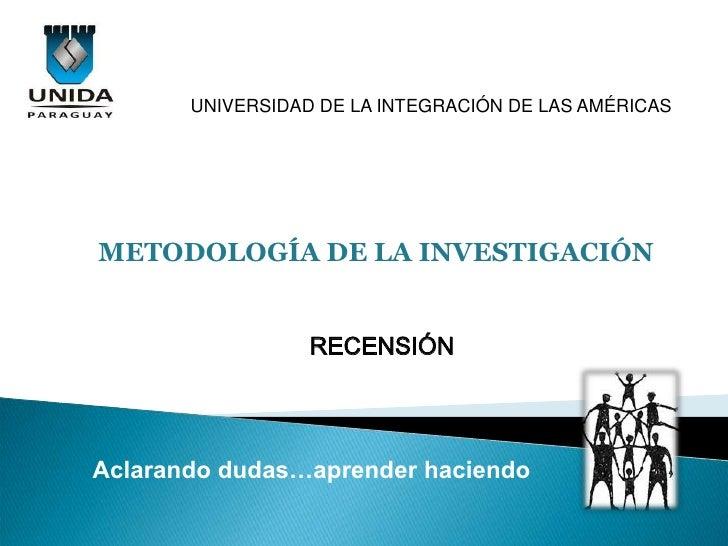 UNIVERSIDAD DE LA INTEGRACIÓN DE LAS AMÉRICASMETODOLOGÍA DE LA INVESTIGACIÓN                  RECENSIÓNAclarando dudas…apr...