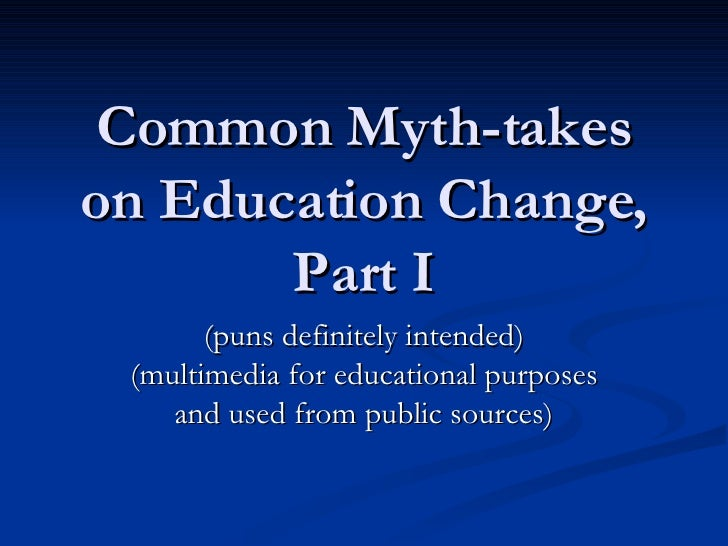 Common Myth-takes on Education Change, Part I (puns definitely intended) (multimedia for educational purposes and used fro...