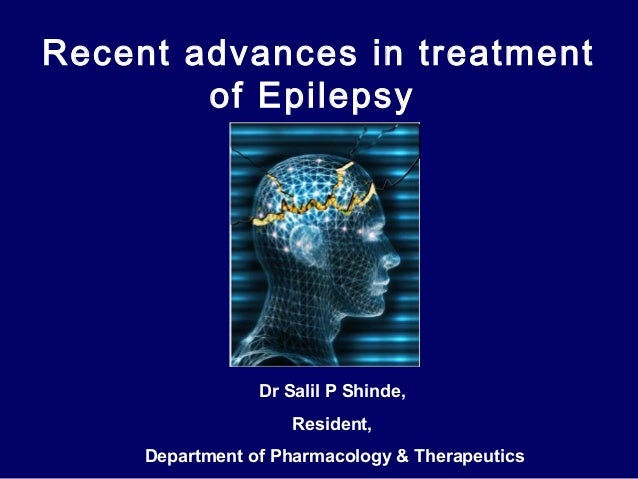 Recent advances in treatment of Epilepsy  Dr Salil P Shinde, Resident, Department of Pharmacology & Therapeutics