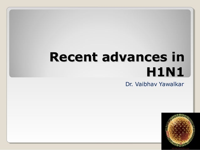 Recent advances inRecent advances in H1N1H1N1 Dr. Vaibhav Yawalkar