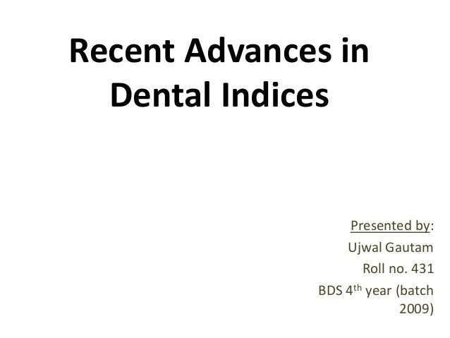 Recent Advances in Dental Indices  Presented by: Ujwal Gautam Roll no. 431 BDS 4th year (batch 2009)