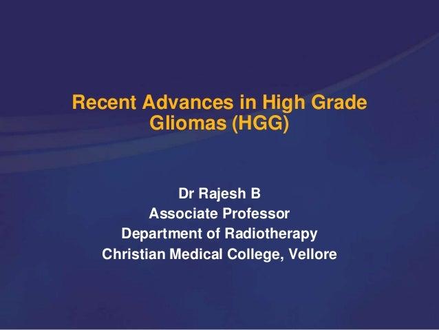 Recent Advances in High Grade Gliomas (HGG) Dr Rajesh B Associate Professor Department of Radiotherapy Christian Medical C...