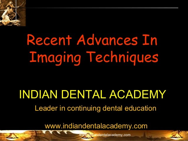 Recent Advances In Imaging Techniques INDIAN DENTAL ACADEMY Leader in continuing dental education www.indiandentalacademy....