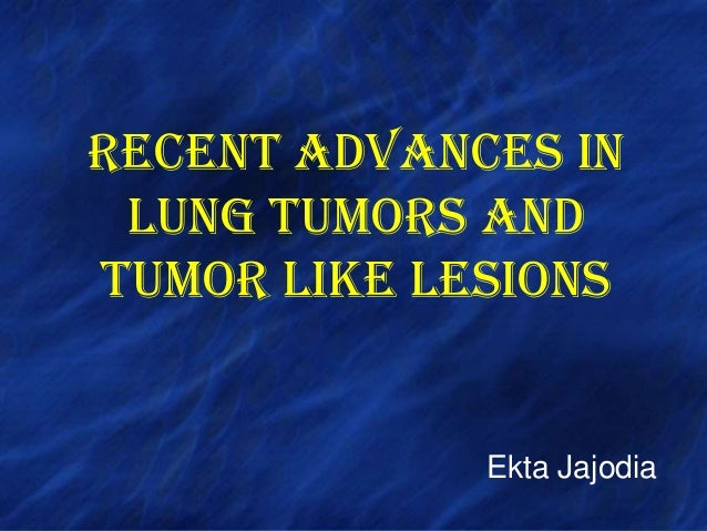 RECENT ADVANCES IN LUNG TUMORS AND TUMOR LIKE LESIONS Ekta Jajodia