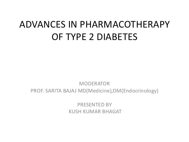 ADVANCES IN PHARMACOTHERAPY     OF TYPE 2 DIABETES                     MODERATOR  PROF. SARITA BAJAJ MD(Medicine),DM(Endoc...